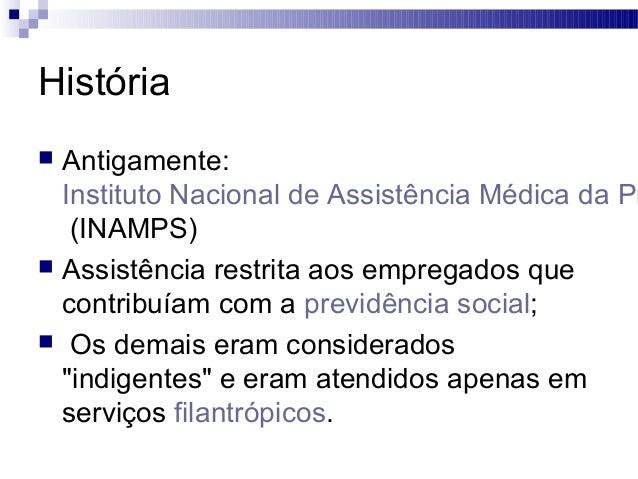História  Antigamente: Instituto Nacional de Assistência Médica da Pr (INAMPS)  Assistência restrita aos empregados que ...