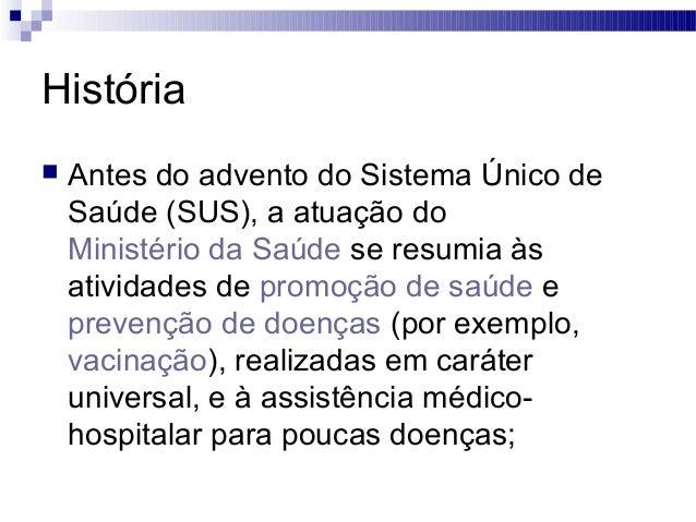 História  Antes do advento do Sistema Único de Saúde (SUS), a atuação do Ministério da Saúde se resumia às atividades de ...