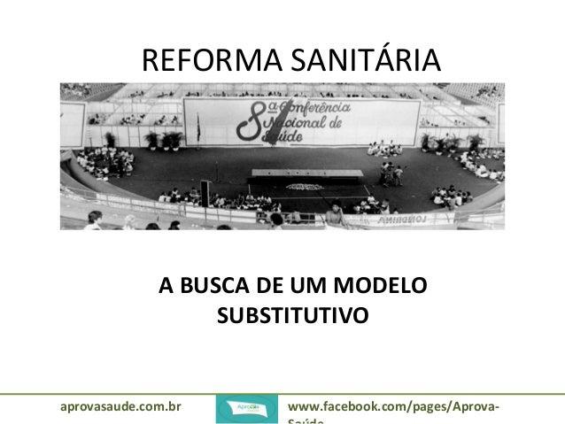 REFORMA SANITÁRIA  A BUSCA DE UM MODELO  SUBSTITUTIVO  aprovasaude.com.br www.facebook.com/pages/Aprova-  Saúde