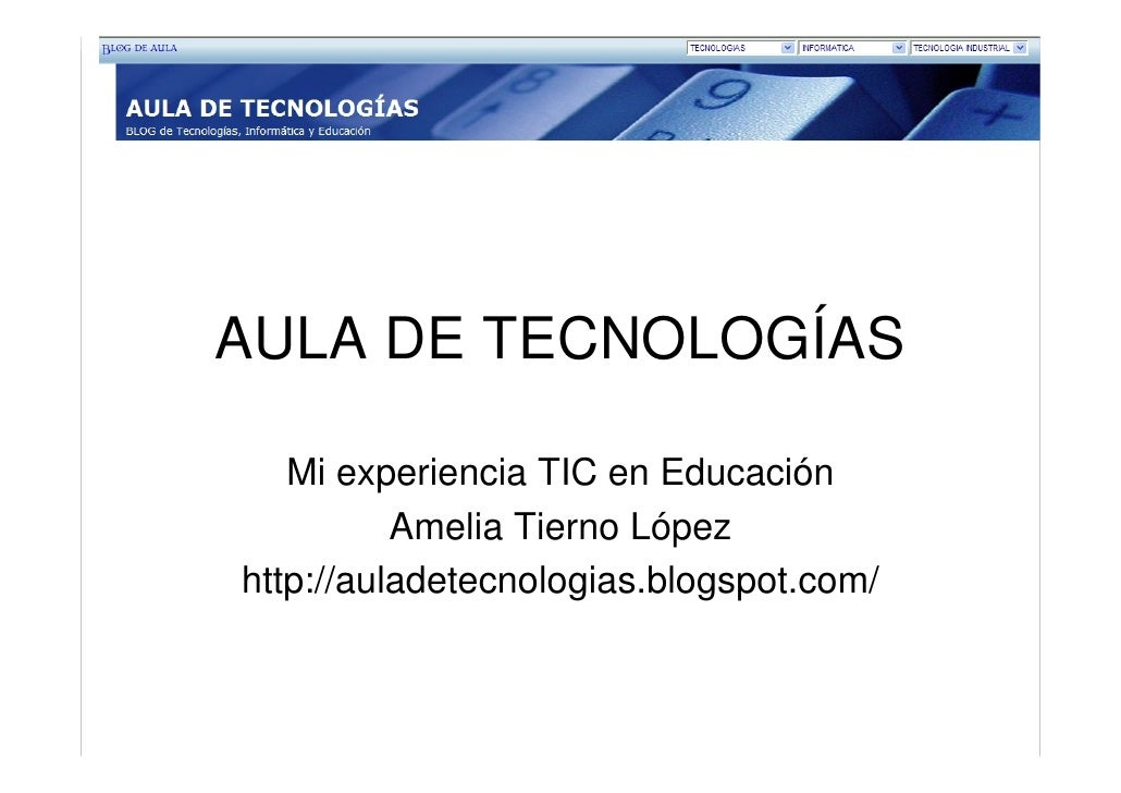 AULA DE TECNOLOGÍAS     Mi experiencia TIC en Educación           Amelia Tierno López http://auladetecnologias.blogspot.co...