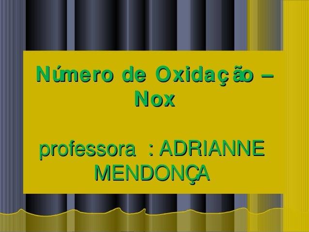 Número de Oxidaç ão –Número de Oxidaç ão – NoxNox professora : ADRIANNEprofessora : ADRIANNE MENDONÇAMENDONÇA