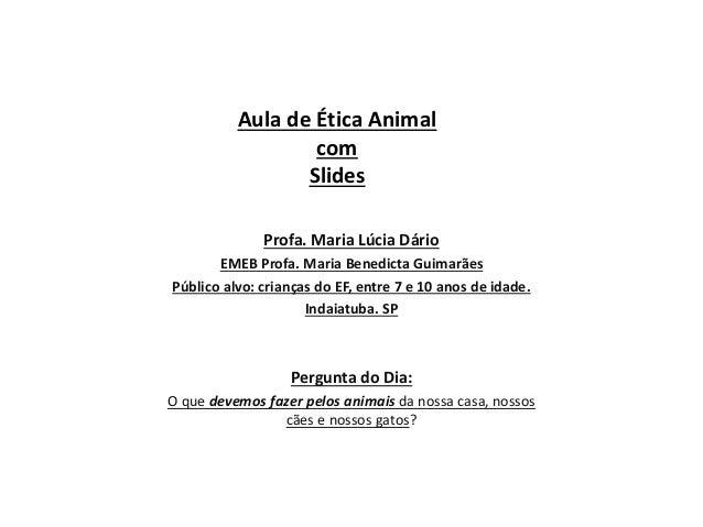 Aula de Ética Animal  com  Slides  Profa. Maria Lúcia Dário  EMEB Profa. Maria Benedicta Guimarães  Público alvo: crianças...
