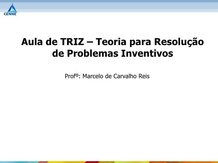 Aula de TRIZ – Teoria para Resolução      de Problemas Inventivos        Profº: Marcelo de Carvalho Reis