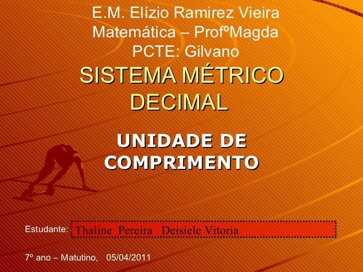 SISTEMA MÉTRICO DECIMAL  UNIDADE DE COMPRIMENTO E.M. Elízio Ramirez Vieira Matemática – ProfºMagda PCTE: Gilvano Estudante...