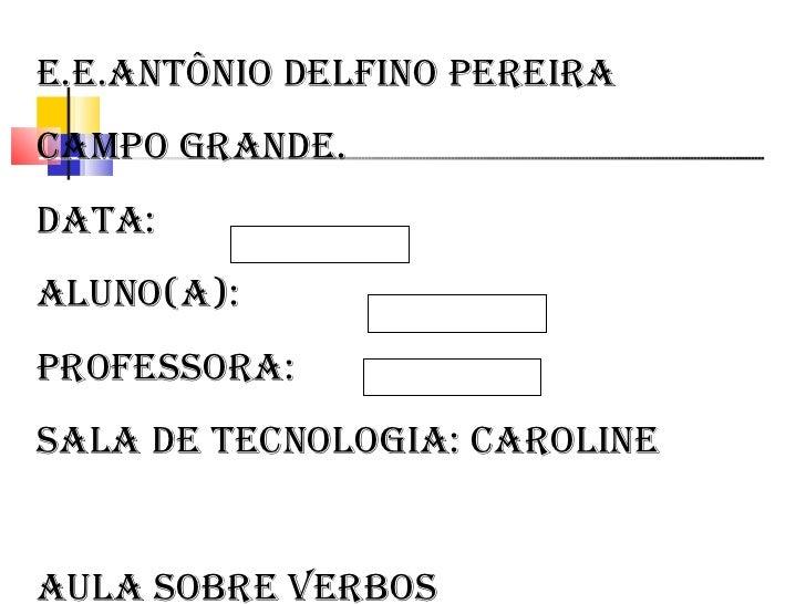 E.E.Antônio Delfino Pereira Campo Grande. Data: Aluno(a): Professora: Sala de Tecnologia: Caroline Aula sobre verbos