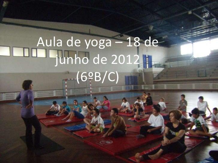 Aula de yoga – 18 de   junho de 2012      (6ºB/C)