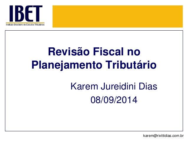 Revisão Fiscal no  Planejamento Tributário  Karem Jureidini Dias  08/09/2014  karem@rivittidias.com.br