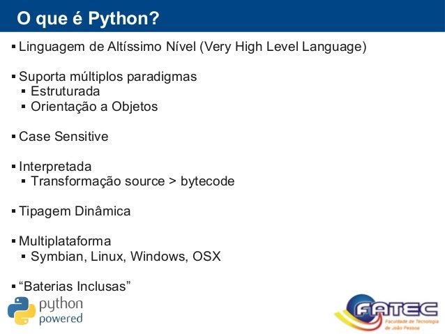 O que é Python?  Linguagem de Altíssimo Nível (Very High Level Language)  Suporta múltiplos paradigmas  Estruturada  O...