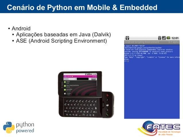 Cenário de Python em Mobile & Embedded ● Android ● Aplicações baseadas em Java (Dalvik) ● ASE (Android Scripting Environme...
