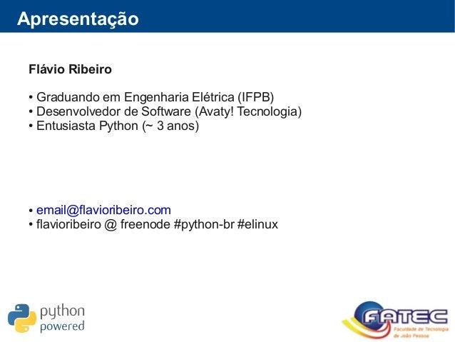 Apresentação Flávio Ribeiro ● Graduando em Engenharia Elétrica (IFPB) ● Desenvolvedor de Software (Avaty! Tecnologia) ● En...