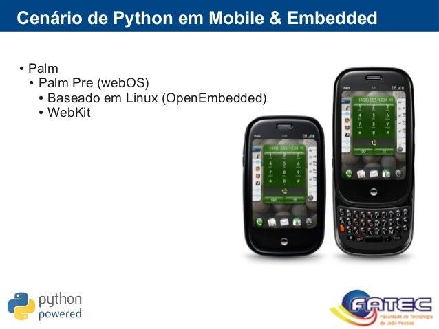 Cenário de Python em Mobile & Embedded ● Palm ● Palm Pre (webOS) ● Baseado em Linux (OpenEmbedded) ● WebKit