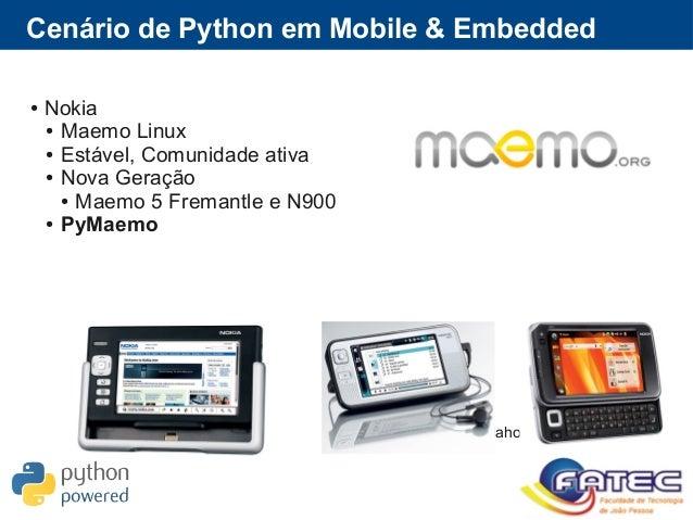 Cenário de Python em Mobile & Embedded ● Nokia ● Maemo Linux ● Estável, Comunidade ativa ● Nova Geração ● Maemo 5 Fremantl...
