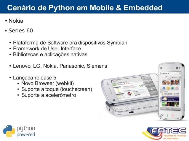 Cenário de Python em Mobile & Embedded ● Nokia ● Series 60 ● Plataforma de Software pra dispositivos Symbian ● Framework d...