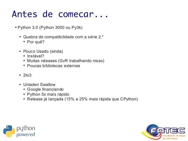 Antes de comecar... ● Python 3.0 (Python 3000 ou Py3k) ● Quebra de compatibilidade com a série 2.* ● Por quê? ● Pouco Usad...