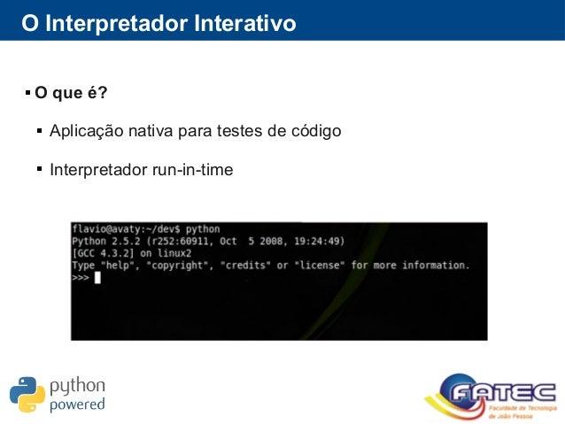 O Interpretador Interativo  O que é?  Aplicação nativa para testes de código  Interpretador run-in-time
