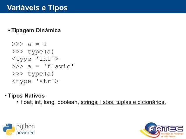 Variáveis e Tipos  Tipagem Dinâmica >>> a = 1 >>> type(a) <type 'int'> >>> a = 'flavio' >>> type(a) <type 'str'>  Tipos ...