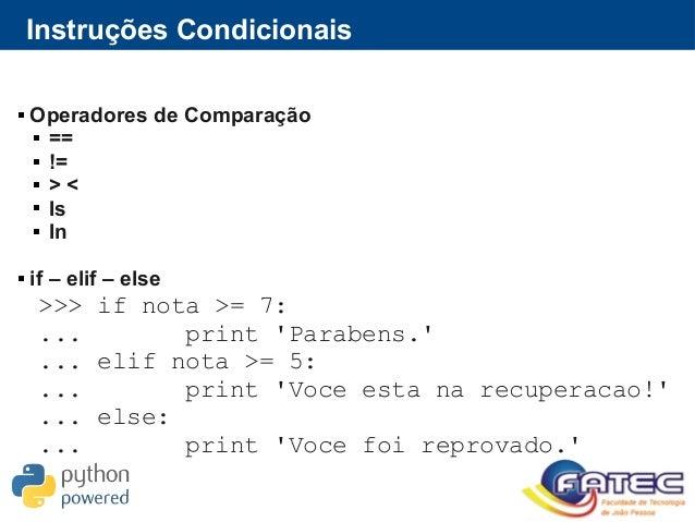 Instruções Condicionais  Operadores de Comparação  ==  !=  > <  Is  In  if – elif – else >>> if nota >= 7: ... prin...