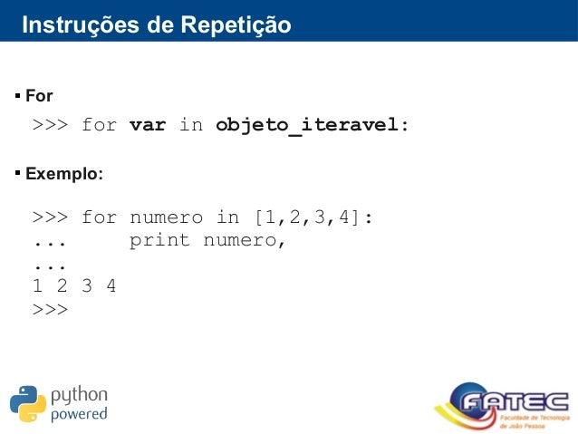Instruções de Repetição  For  Exemplo: >>> for var in objeto_iteravel: >>> for numero in [1,2,3,4]: ... print numero, .....