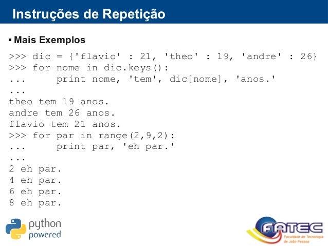 Instruções de Repetição  Mais Exemplos >>> dic = {'flavio' : 21, 'theo' : 19, 'andre' : 26} >>> for nome in dic.keys(): ....