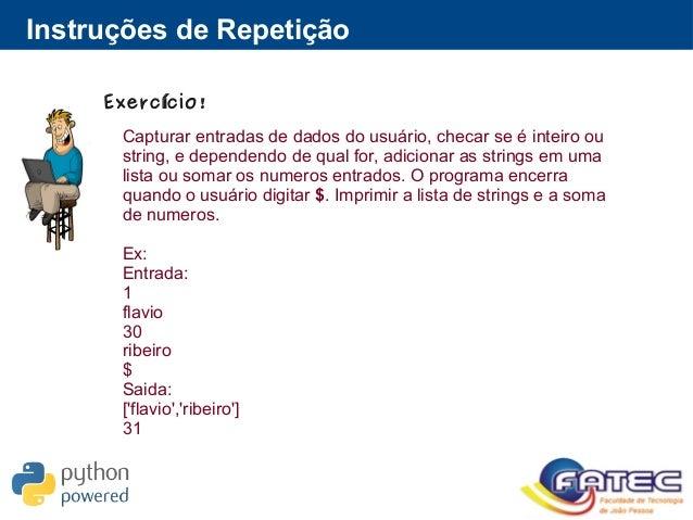 Instruções de Repetição Exerc cio!í Capturar entradas de dados do usuário, checar se é inteiro ou string, e dependendo de ...