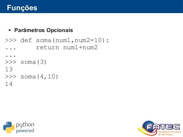 Funções  Parâmetros Opcionais >>> def soma(num1,num2=10): ... return num1+num2 ... >>> soma(3) 13 >>> soma(4,10) 14