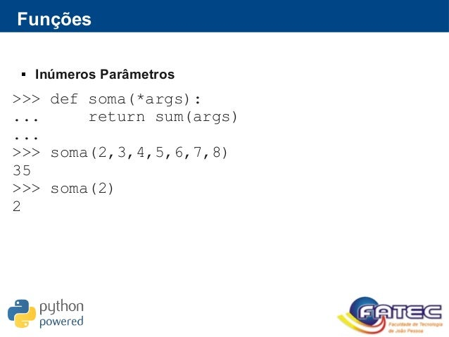 Funções  Inúmeros Parâmetros >>> def soma(*args): ... return sum(args) ... >>> soma(2,3,4,5,6,7,8) 35 >>> soma(2) 2