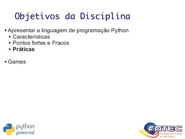 Objetivos da Disciplina  Apresentar a linguagem de programação Python  Características  Pontos fortes e Fracos  Prátic...