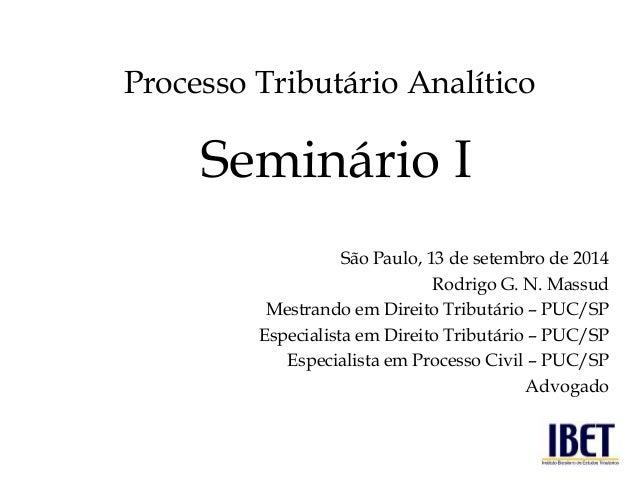 Processo Tributário Analítico  São Paulo, 13 de setembro de 2014  Rodrigo G. N. Massud  Mestrando em Direito Tributário – ...
