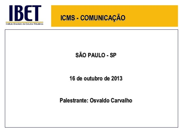 ICMS - COMUNICAÇÃO  SÃO PAULO - SP  16 de outubro de 2013 Palestrante: Osvaldo Carvalho