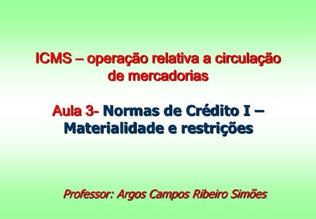ICMS – operação relativa a circulação de mercadorias Aula 3- Normas de Crédito I – Materialidade e restrições Professor: A...