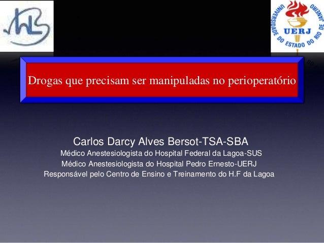 Drogas que precisam ser manipuladas no perioperatório  Carlos Darcy Alves Bersot-TSA-SBA  Médico Anestesiologista do Hospi...