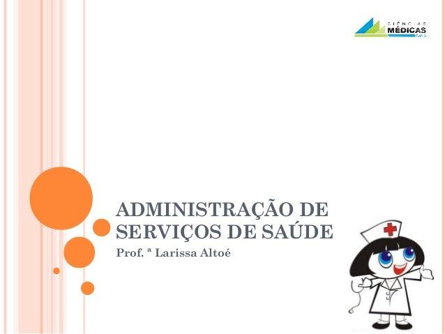 ADMINISTRAÇÃO DE SERVIÇOS DE SAÚDE Prof. ª Larissa Altoé