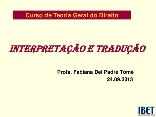 INTERPRETAÇÃO E TRADUÇÃO Profa. Fabiana Del Padre Tomé 24.09.2013 Curso de Teoria Geral do Direito