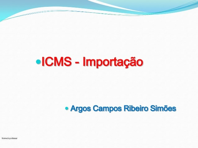Nome do professor ICMS - Importação  Argos Campos Ribeiro Simões