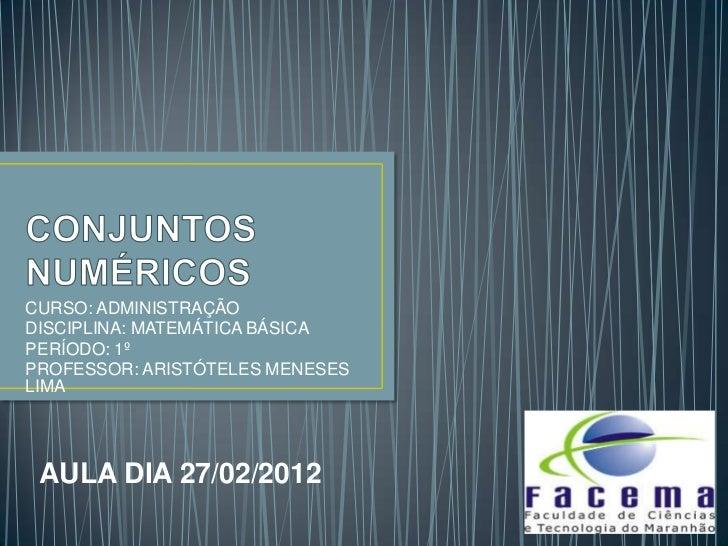 CURSO: ADMINISTRAÇÃODISCIPLINA: MATEMÁTICA BÁSICAPERÍODO: 1ºPROFESSOR: ARISTÓTELES MENESESLIMA AULA DIA 27/02/2012