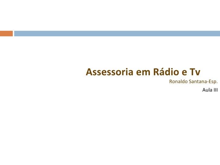<ul><li>Assessoria em Rádio e Tv Ronaldo Santana-Esp. </li></ul><ul><li>Aula III </li></ul>