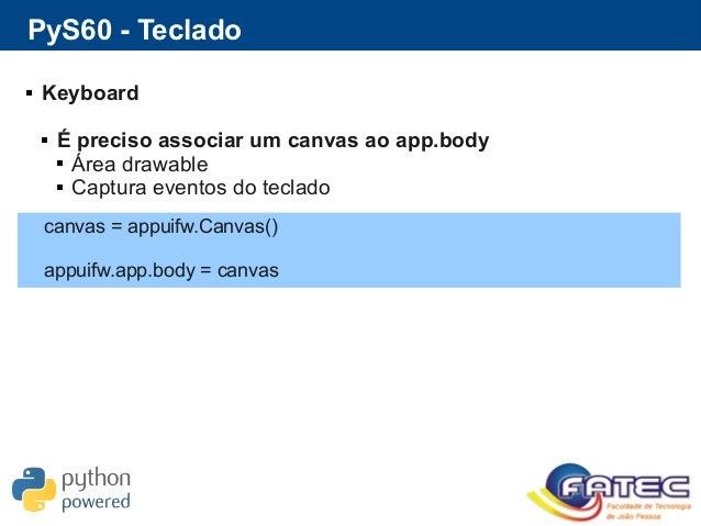 PyS60 - Teclado  Keyboard  É preciso associar um canvas ao app.body  Área drawable  Captura eventos do teclado canvas ...