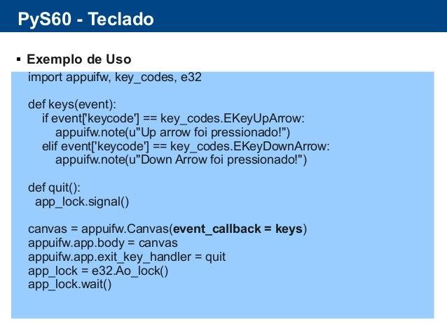 PyS60 - Teclado  Exemplo de Uso import appuifw, key_codes, e32 def keys(event): if event['keycode'] == key_codes.EKeyUpAr...