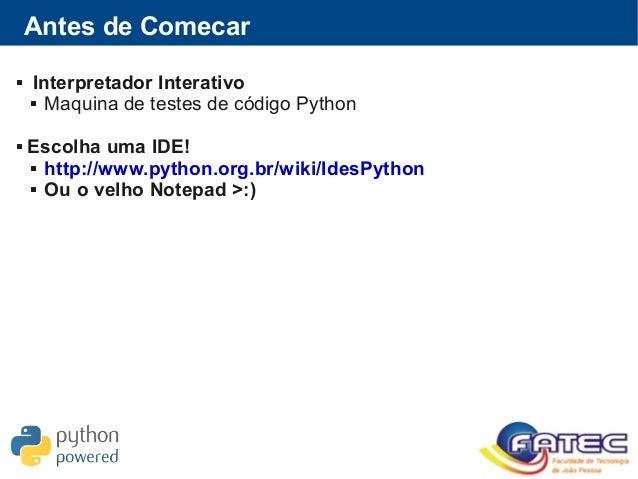 Antes de Comecar  Interpretador Interativo  Maquina de testes de código Python  Escolha uma IDE!  http://www.python.or...