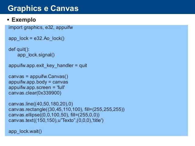 Graphics e Canvas  Exemplo import graphics, e32, appuifw app_lock = e32.Ao_lock() def quit(): app_lock.signal() appuifw.a...