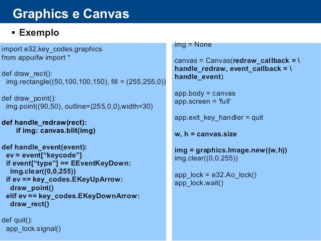 Graphics e Canvas  Exemplo import e32,key_codes,graphics from appuifw import * def draw_rect(): img.rectangle((50,100,100...