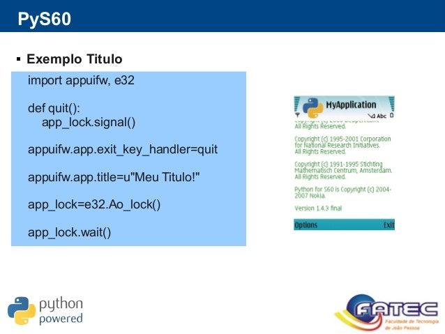 PyS60  Exemplo Titulo import appuifw, e32 def quit(): app_lock.signal() appuifw.app.exit_key_handler=quit appuifw.app.tit...