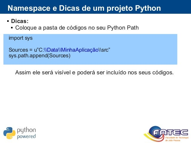  Dicas:  Coloque a pasta de códigos no seu Python Path Assim ele será visível e poderá ser incluído nos seus códigos. Na...