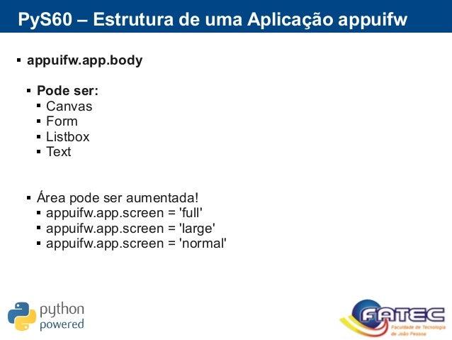 PyS60 – Estrutura de uma Aplicação appuifw  appuifw.app.body  Pode ser:  Canvas  Form  Listbox  Text  Área pode ser...