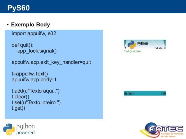 PyS60  Exemplo Body import appuifw, e32 def quit(): app_lock.signal() appuifw.app.exit_key_handler=quit t=appuifw.Text() ...