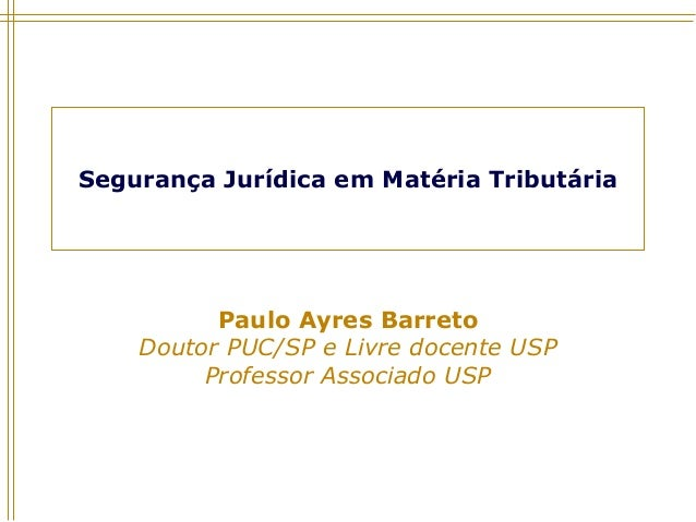 Segurança Jurídica em Matéria Tributária Paulo Ayres Barreto Doutor PUC/SP e Livre docente USP Professor Associado USP