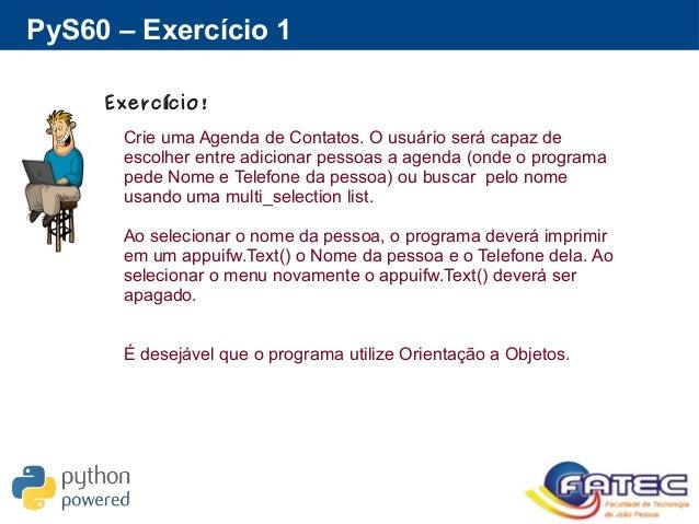 PyS60 – Exercício 1 Exerc cio!í Crie uma Agenda de Contatos. O usuário será capaz de escolher entre adicionar pessoas a ag...