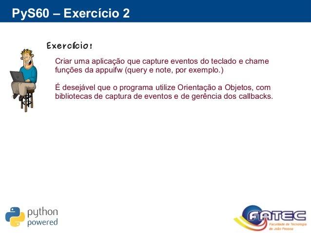 PyS60 – Exercício 2 Exerc cio!í Criar uma aplicação que capture eventos do teclado e chame funções da appuifw (query e not...