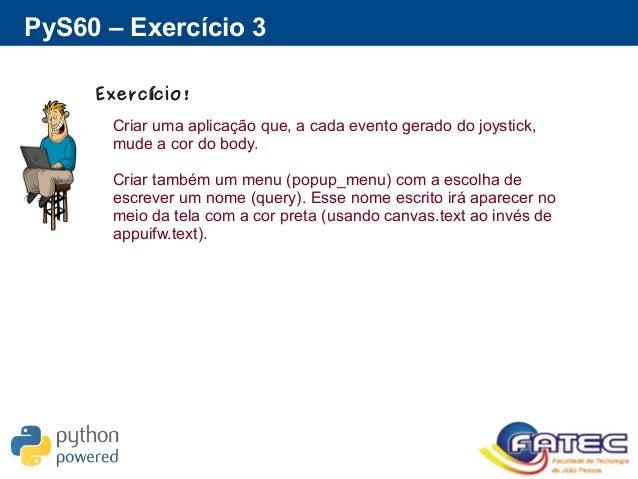 PyS60 – Exercício 3 Exerc cio!í Criar uma aplicação que, a cada evento gerado do joystick, mude a cor do body. Criar també...