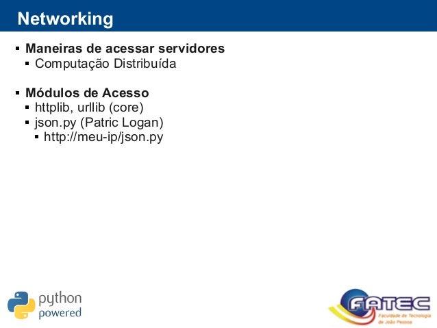 Networking  Maneiras de acessar servidores  Computação Distribuída  Módulos de Acesso  httplib, urllib (core)  json.p...